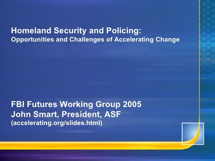 Homeland Security and Policing: Opportunities and Challenges of Accelerating Change FBI Futures Working Group 2005 John Sm...