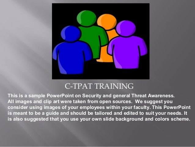 C-TPAT TRAINING This is a sample PowerPoint on Security and general Threat Awareness. All images and clip art were taken f...