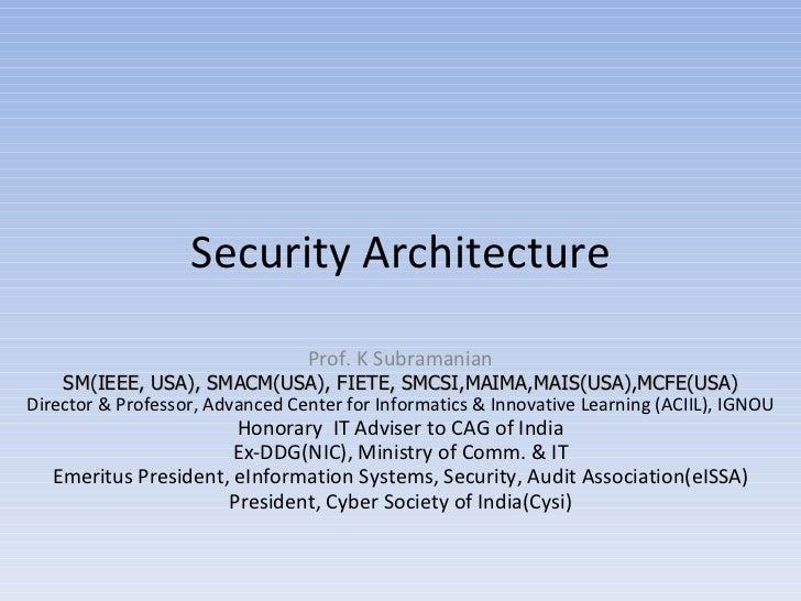 Security Architecture Prof. K Subramanian SM(IEEE, USA), SMACM(USA), FIETE, SMCSI,MAIMA,MAIS(USA),MCFE(USA) Director & Pro...