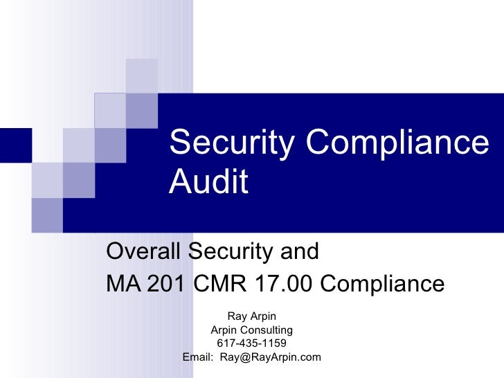 Security Compliance Audit Overall Security and  MA 201 CMR 17.00 Compliance Ray Arpin Arpin Consulting 617-435-1159 Email:...