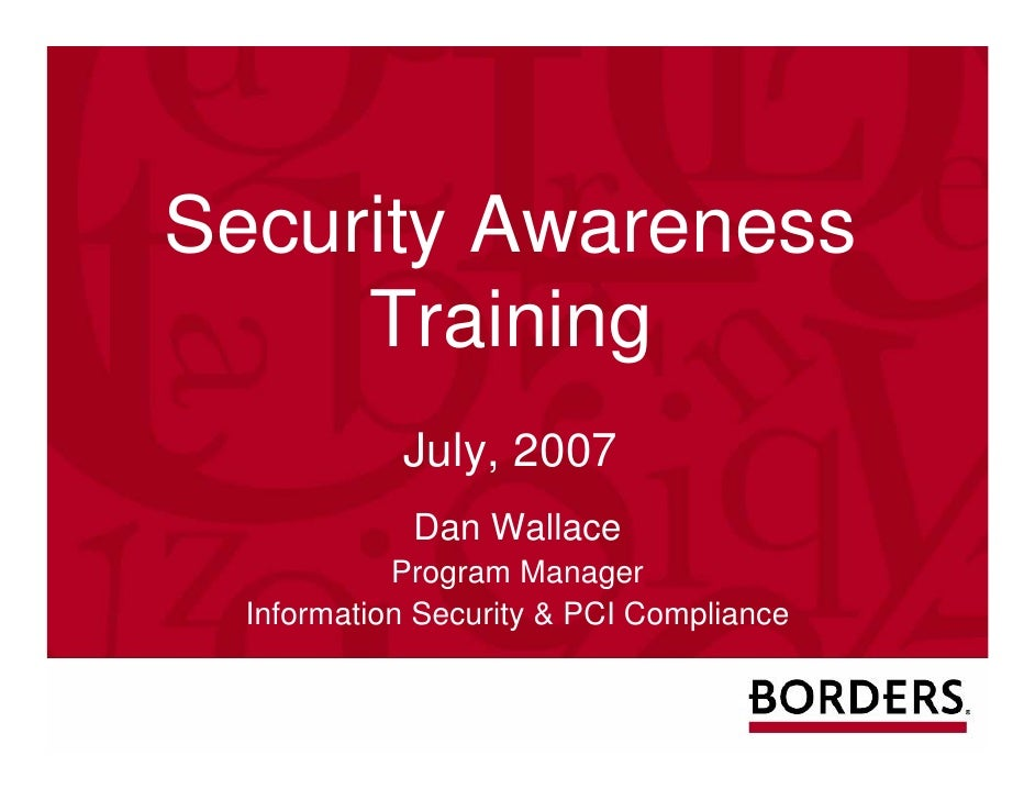 Security Awareness      Training             July, 2007              Dan Wallace             Program Manager   Information...