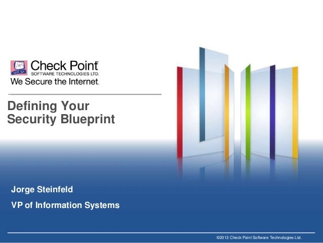 Defining Your Security Blueprint  Jorge Steinfeld VP of Information Systems  ©2013 Check Point Software Technologies Ltd.