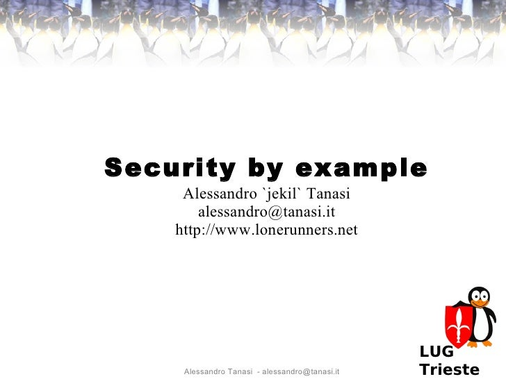 Security by example      Alessandro `jekil` Tanasi         alessandro@tanasi.it     http://www.lonerunners.net            ...