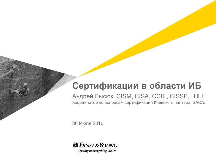 Cертификации в области ИБ<br />Андрей Лысюк, CISM, CISA, CCIE, CISSP, ITILF<br />Координатор по вопросам сертификаций Киев...