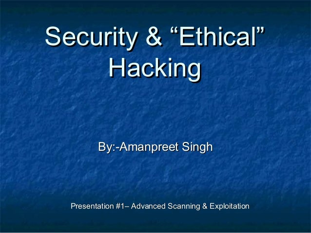 """Security & """"Ethical""""     Hacking         By:-Amanpreet Singh  Presentation #1– Advanced Scanning & Exploitation"""