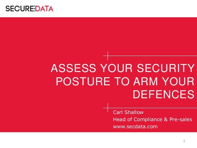 ASSESS YOUR SECURITY POSTURE TO ARM YOUR DEFENCES Carl Shallow Head of Compliance & Pre-sales www.secdata.com 1