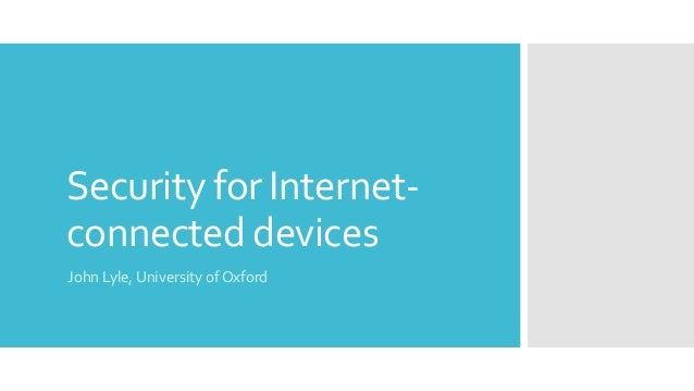 Security for Internet- connected devices John Lyle, University of Oxford