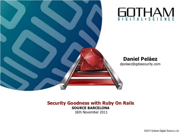 Daniel Peláez                                dpelaez@gdssecurity.comSecurity Goodness with Ruby On Rails          SOURCE B...