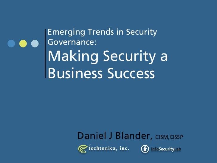 Emerging Trends in Security Governance: Making Security a Business Success           Daniel J Blander, CISM,CISSP