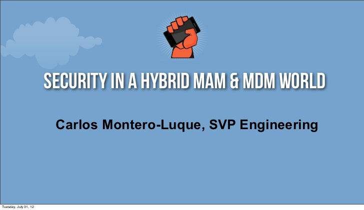 security in a hybrid mam & Mdm world                        Carlos Montero-Luque, SVP EngineeringTuesday, July 31, 12