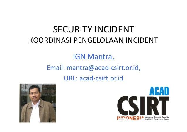 SECURITY  INCIDENT     KOORDINASI  PENGELOLAAN  INCIDENT   IGN  Mantra,     Email:  mantra@acad-‐csir...