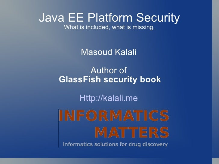 Java EE Platform Security What is included, what is missing. Masoud Kalali Author of GlassFish security book Http://kalali...