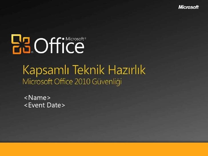 Kapsamlı Teknik HazırlıkMicrosoft Office 2010 Güvenliği<br /><Name><br /><Event Date><br />