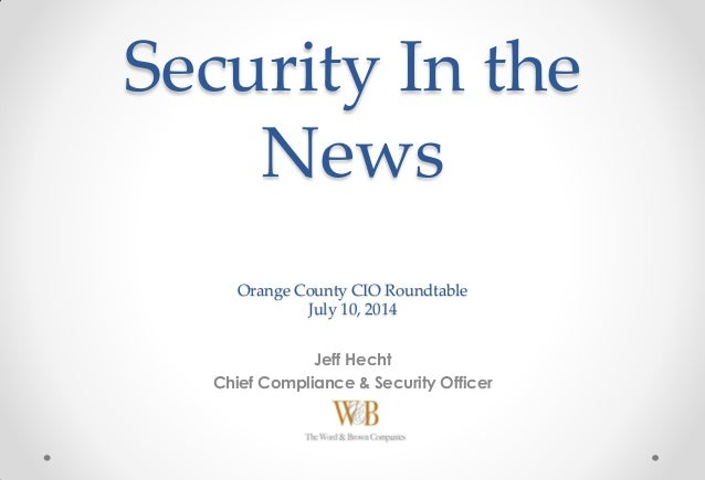 Security In the News Orange County CIO Roundtable July 10, 2014 Jeff Hecht Chief Compliance & Security Officer
