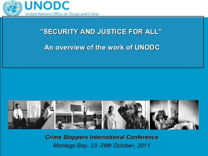 """"""" SECURITY AND JUSTICE FOR ALL""""  An overview of the work of UNODC   Crime Stoppers International Conference Montego Bay, 2..."""