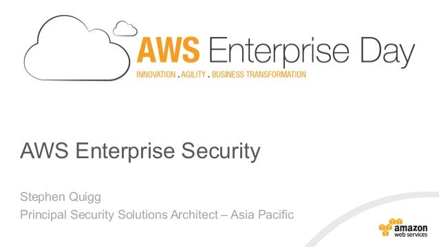 AWS Enterprise Security Stephen Quigg Principal Security Solutions Architect – Asia Pacific