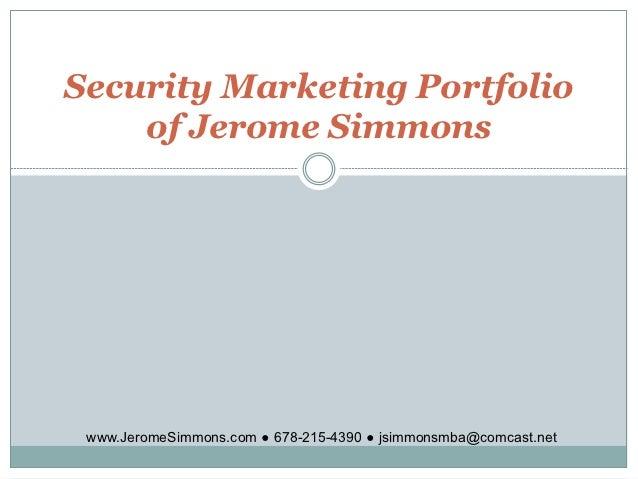 Security Marketing Portfolio    of Jerome Simmons www.JeromeSimmons.com ● 678-215-4390 ● jsimmonsmba@comcast.net