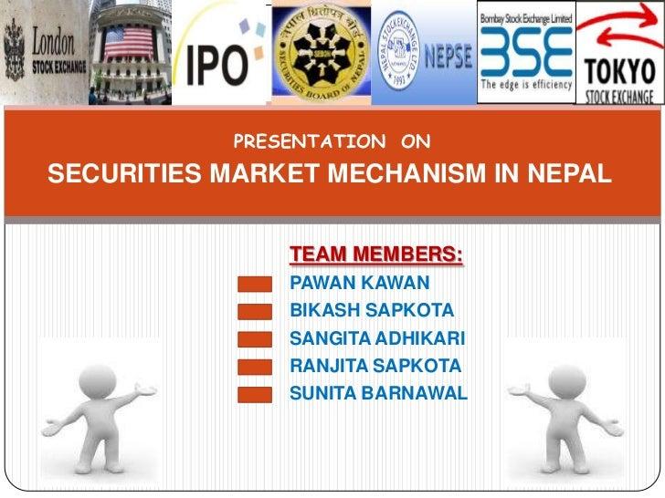 PRESENTATION ONSECURITIES MARKET MECHANISM IN NEPAL               TEAM MEMBERS:               PAWAN KAWAN               BI...