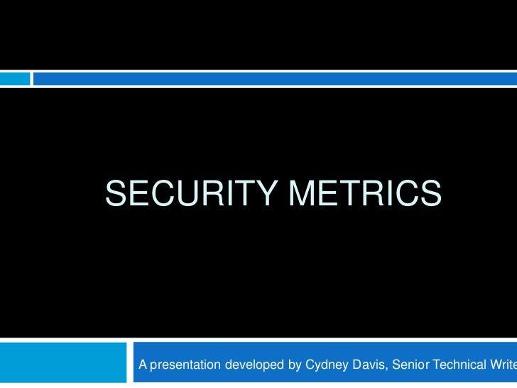 SECURITY METRICS A presentation developed by Cydney Davis, Senior Technical Write