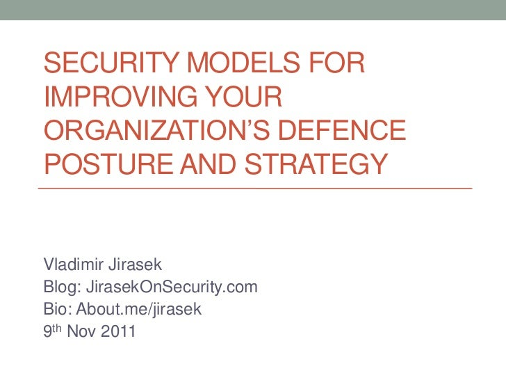 SECURITY MODELS FORIMPROVING YOURORGANIZATION'S DEFENCEPOSTURE AND STRATEGYVladimir JirasekBlog: JirasekOnSecurity.comBio:...
