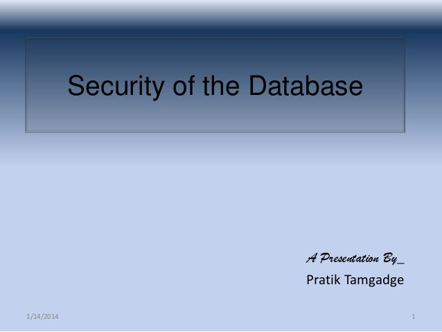 Security of the Database  A Presentation By_ Pratik Tamgadge 1/14/2014  1