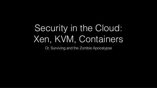 Security in the Cloud:  Xen, KVM, Containers  Or, Surviving and the Zombie Apocalypse