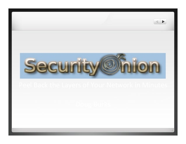Security	   Onion	    Peel	   Back	   the	   Layers	   of	   Your	   Network	   in	   Minutes	    	    Doug	   Burks