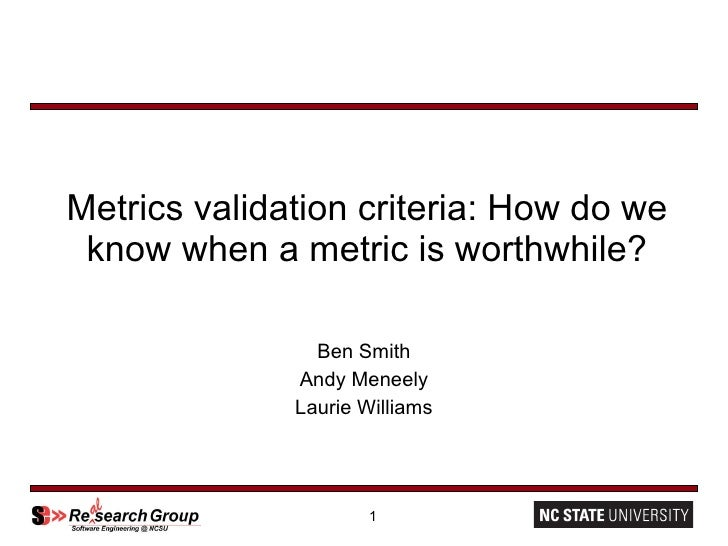 Metrics validation criteria: How do we know when a metric is worthwhile? Ben Smith Andy Meneely Laurie Williams