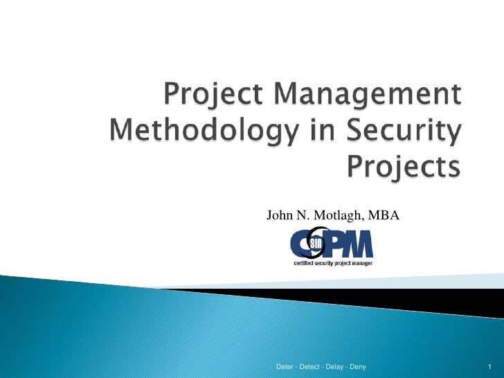 Project Management Methodology in Security Projects<br />Deter - Detect - Delay - Deny<br />1<br />John N. Motlagh, MBA<br />