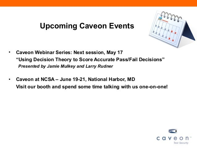 "Upcoming Caveon Events• Caveon Webinar Series: Next session, May 17""Using Decision Theory to Score Accurate Pass/Fail Deci..."