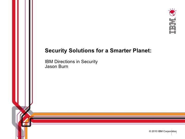 Security Solutions for a Smarter Planet: IBM Directions in Security Jason Burn
