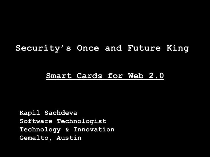 Security's Once and Future King  Smart Cards for Web 2.0 Kapil Sachdeva Software Technologist Technology & Innovation Gema...