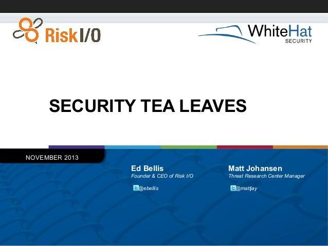 SECURITY TEA LEAVES NOVEMBER 2013  Ed Bellis  Matt Johansen  Founder & CEO of Risk I/O  Threat Research Center Manager  @e...