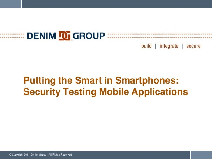 Putting the Smart in Smartphones:           Security Testing Mobile Applications© Copyright 2011 Denim Group - All Rights ...