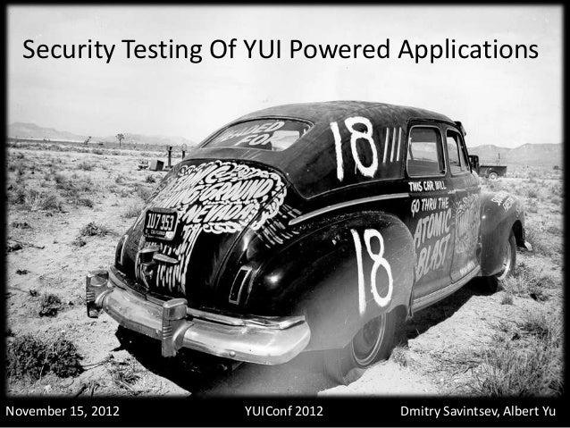 Security Testing Of YUI Powered ApplicationsNovember 15, 2012   YUIConf 2012   Dmitry Savintsev, Albert Yu