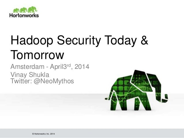 © Hortonworks Inc. 2014 Hadoop Security Today & Tomorrow Amsterdam - April3rd, 2014 Vinay Shukla Twitter: @NeoMythos