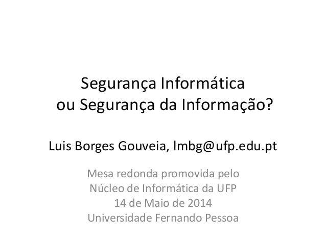 Segurança Informática ou Segurança da Informação? Luis Borges Gouveia, lmbg@ufp.edu.pt Mesa redonda promovida pelo Núcleo ...