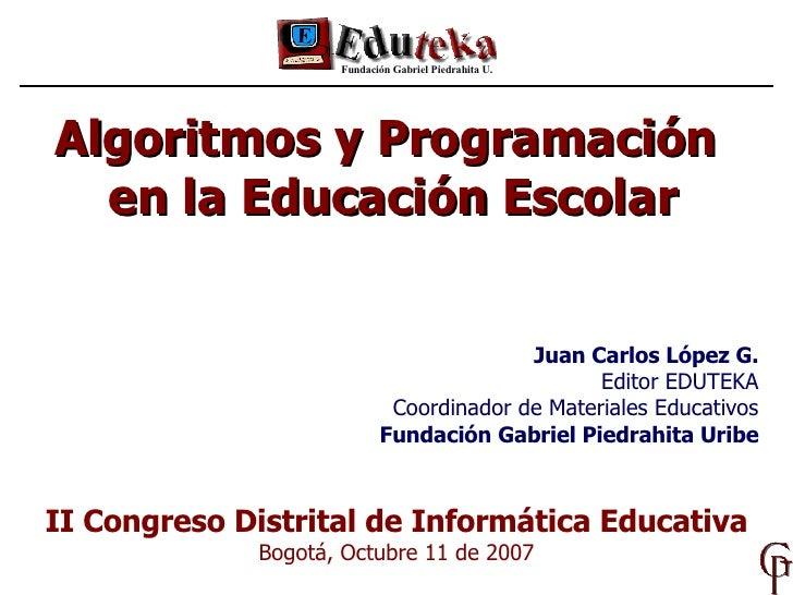 Algoritmos y Programación  en la Educación Escolar Fundación Gabriel Piedrahita U. II Congreso Distrital de Informática Ed...
