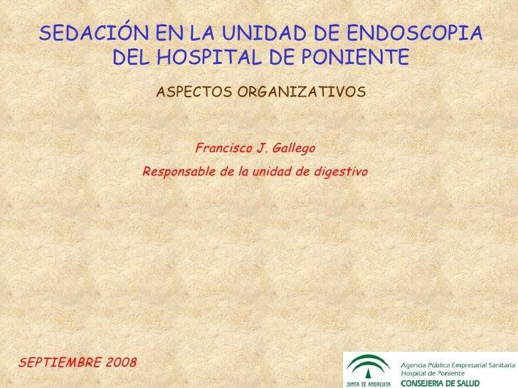 SEDACIÓN EN LA UNIDAD DE ENDOSCOPIA DEL HOSPITAL DE PONIENTE ASPECTOS ORGANIZATIVOS SEPTIEMBRE 2008 Francisco J. Gallego R...