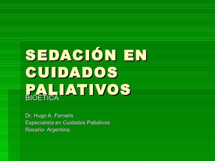 SEDACIÓN EN  CUIDADOS PALIATIVOS BIOÉTICA Dr. Hugo A. Fornells Especialista en Cuidados Paliativos Rosario- Argentina