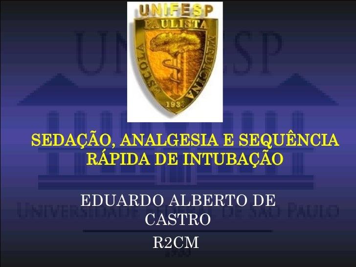 SEDAÇÃO, ANALGESIA E SEQUÊNCIA RÁPIDA DE INTUBAÇÃO EDUARDO ALBERTO DE CASTRO R2CM