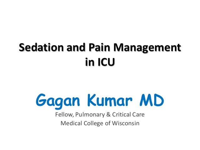 Sedation and Pain Management in ICU  Gagan Kumar MD Fellow, Pulmonary & Critical Care Medical College of Wisconsin
