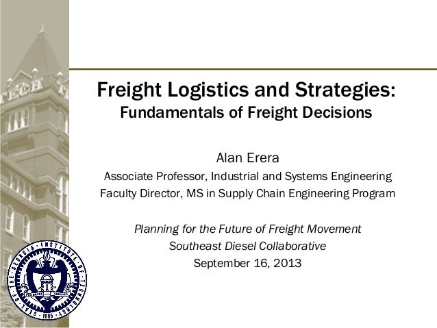 Freight Logistics and Strategies: Fundamentals of Freight Decisions Alan Erera Associate Professor, Industrial and Systems...