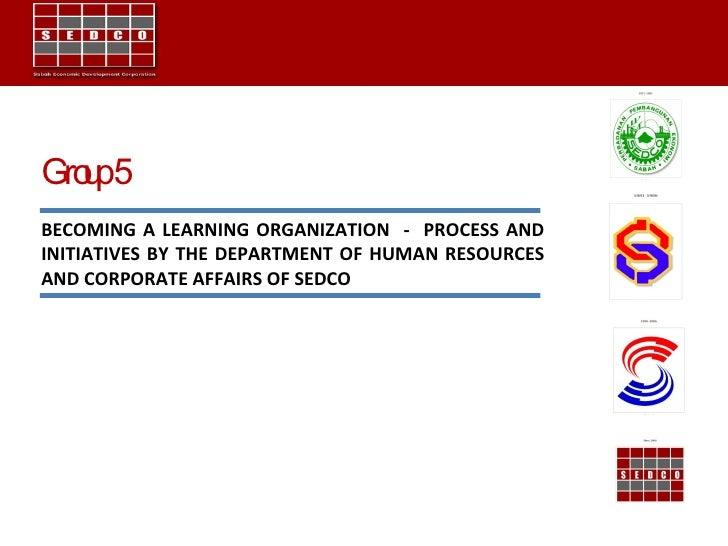 Group 5 BECOMING A LEARNING ORGANIZATION  -  PROCESS AND INITIATIVES BY THE DEPARTMENT OF HUMAN RESOURCES AND CORPORATE AF...
