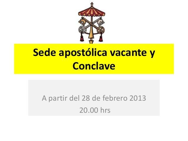 Sede apostólica vacante y       Conclave A partir del 28 de febrero 2013             20.00 hrs