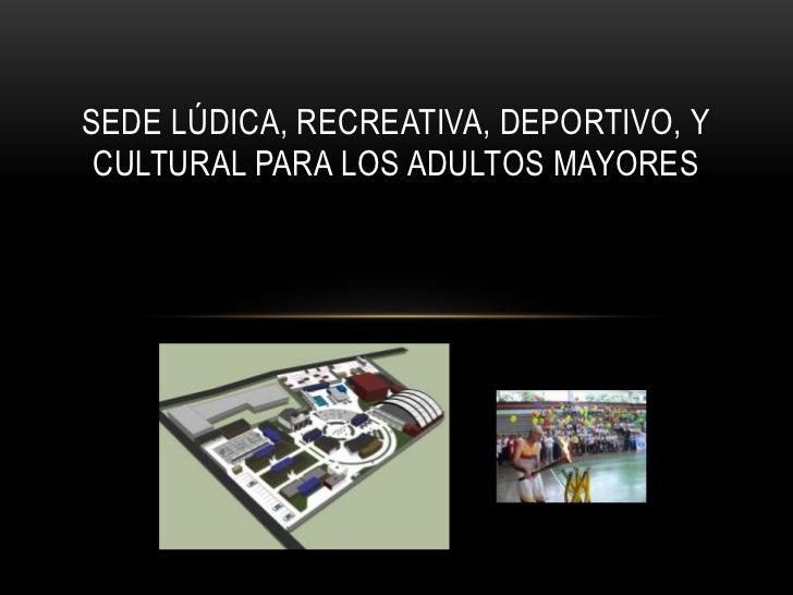 SEDE LÚDICA, RECREATIVA, DEPORTIVO, Y CULTURAL PARA LOS ADULTOS MAYORES