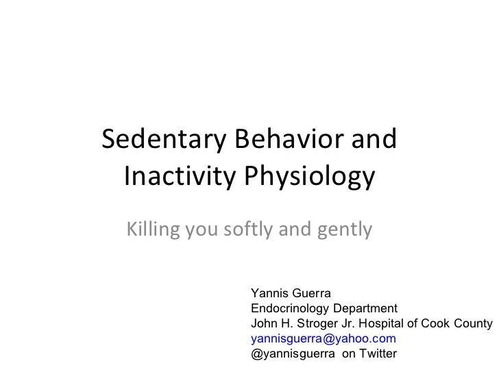 Sedentary Behavior and Inactivity Physiology Killing you softly and gently Yannis Guerra Endocrinology Department John H. ...