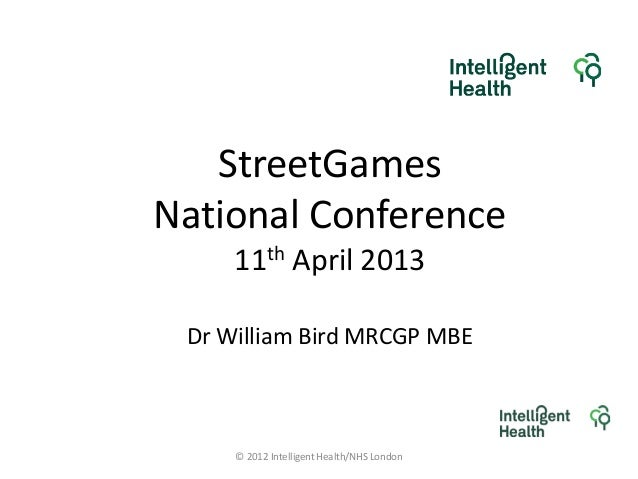 StreetGamesNational Conference11th April 2013Dr William Bird MRCGP MBE© 2012 Intelligent Health/NHS London