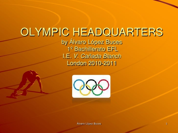 OLYMPIC HEADQUARTERS by Álvaro López Buces 1º Bachillerato EFL I.E. V. Cañada BlanchLondon 2010-2011<br />1<br />Álvaro Ló...