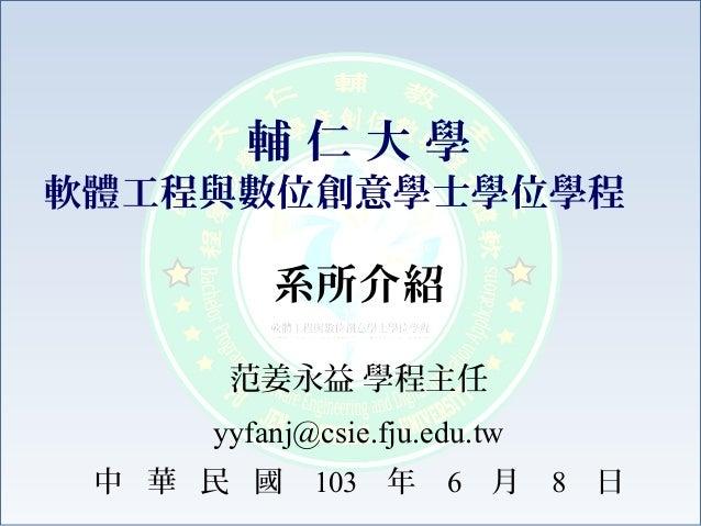 系所介紹 范姜永益 學程主任 yyfanj@csie.fju.edu.tw 中 華 民 國 103 年 6 月 8 日 輔 仁 大 學 軟體工程與數位創意學士學位學程